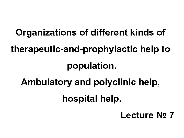 Organizations of different kinds of therapeutic-and-prophylactic help to population. Ambulatory and polyclinic help, hospital