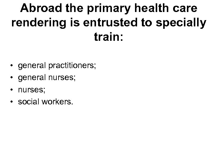 Abroad the primary health care rendering is entrusted to specially train: • • general