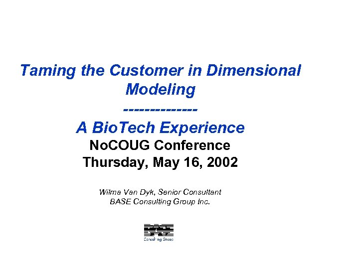 Taming the Customer in Dimensional Modeling -------A Bio. Tech Experience No. COUG Conference Thursday,