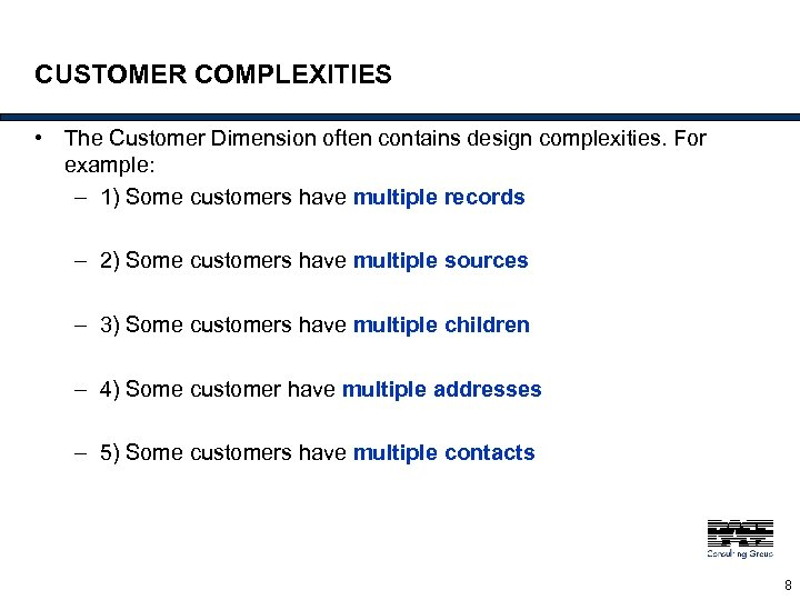 CUSTOMER COMPLEXITIES • The Customer Dimension often contains design complexities. For example: – 1)
