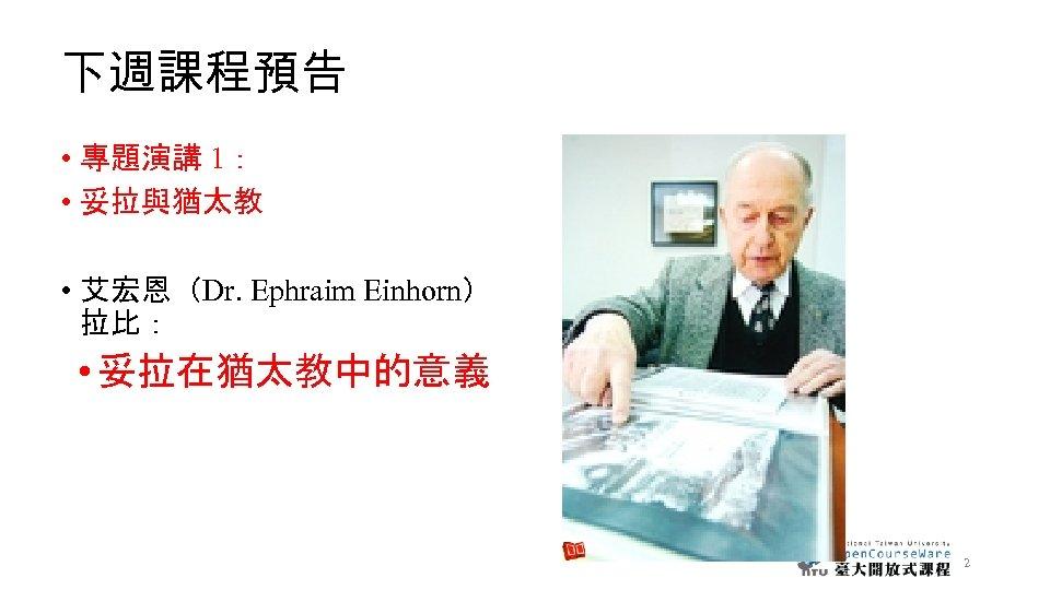 下週課程預告 • 專題演講 1: • 妥拉與猶太教 • 艾宏恩(Dr. Ephraim Einhorn) 拉比: • 妥拉在猶太教中的意義 2
