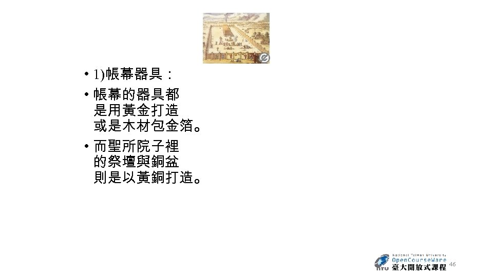 • 1)帳幕器具: • 帳幕的器具都 是用黃金打造 或是木材包金箔。 • 而聖所院子裡 的祭壇與銅盆 則是以黃銅打造。 46