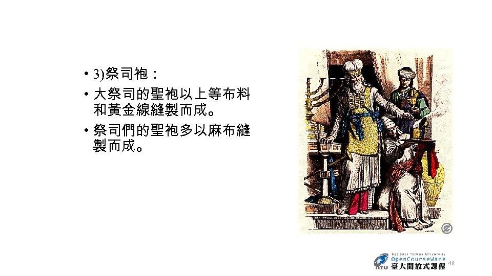 • 3)祭司袍: • 大祭司的聖袍以上等布料 和黃金線縫製而成。 • 祭司們的聖袍多以麻布縫 製而成。 48