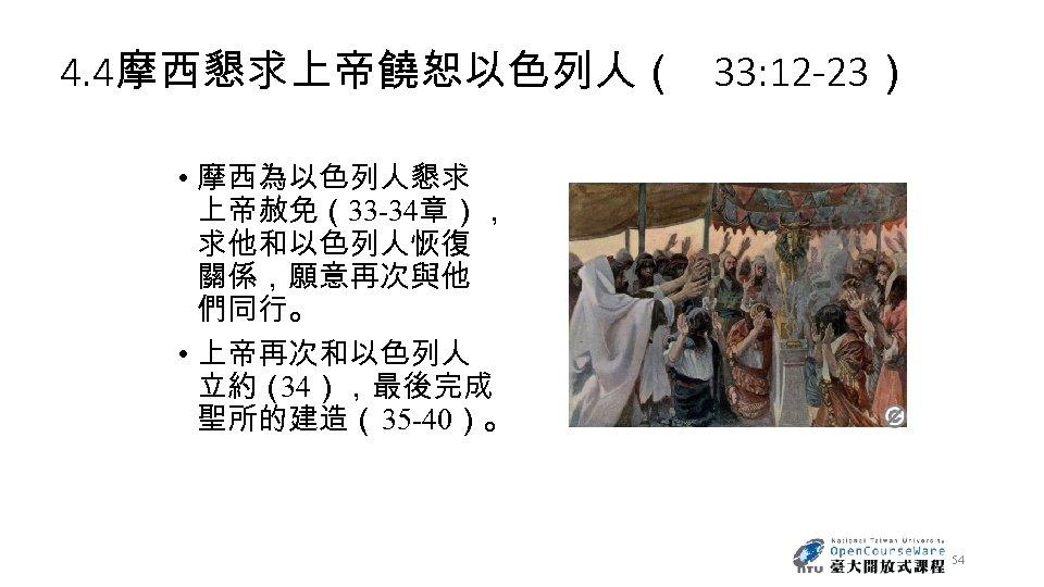 4. 4摩西懇求上帝饒恕以色列人( 33: 12 -23) • 摩西為以色列人懇求 上帝赦免(33 -34章), 求他和以色列人恢復 關係,願意再次與他 們同行。 • 上帝再次和以色列人