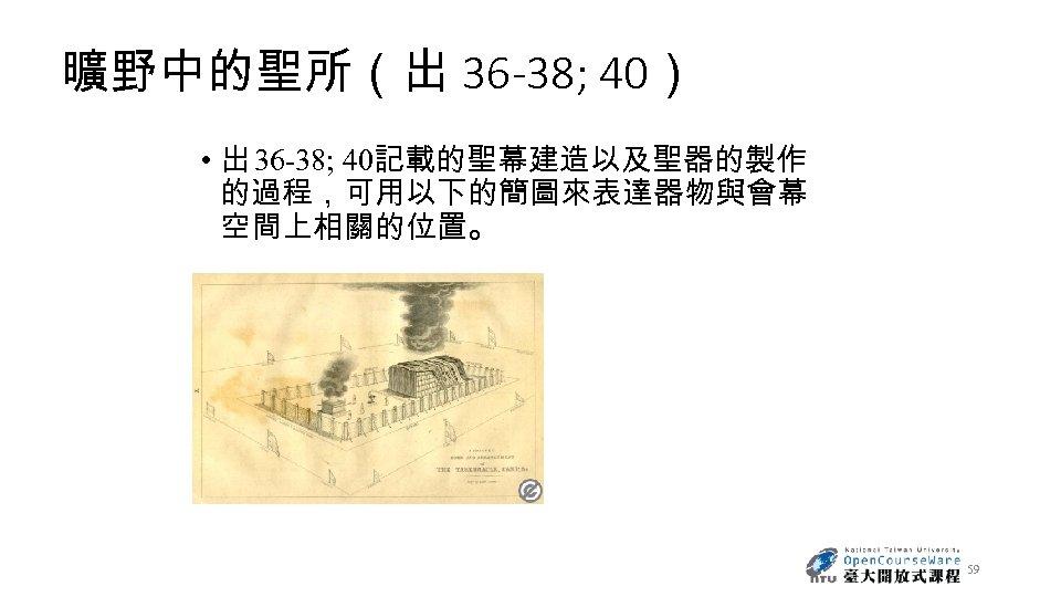 曠野中的聖所(出 36 -38; 40) • 出 36 -38; 40記載的聖幕建造以及聖器的製作 的過程,可用以下的簡圖來表達器物與會幕 空間上相關的位置。 59