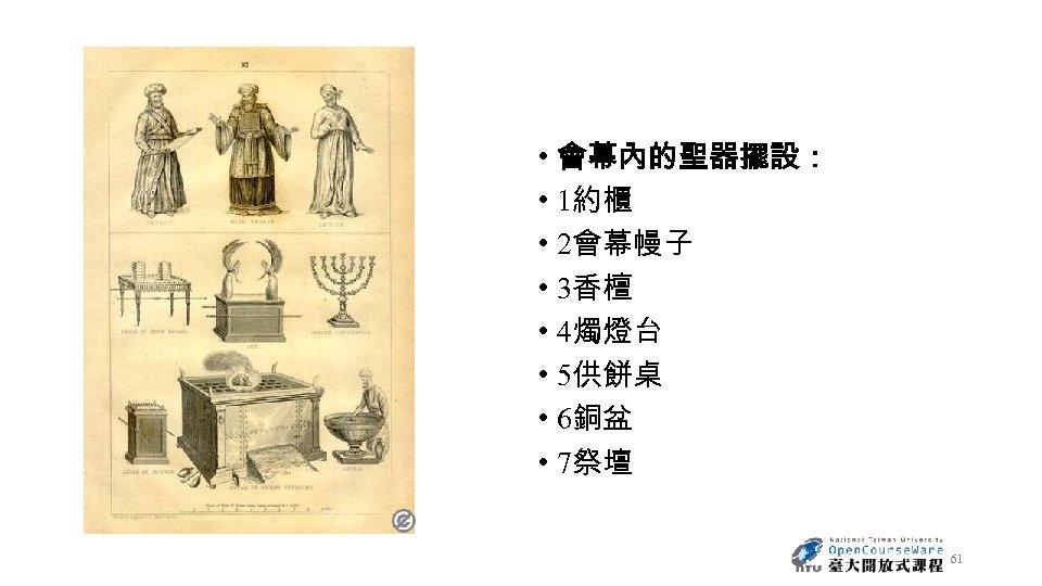 • 會幕內的聖器擺設: • 1約櫃 • 2會幕幔子 • 3香檀 • 4燭燈台 • 5供餅桌 •