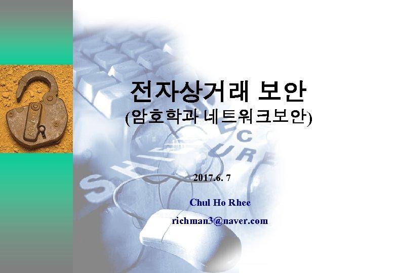 전자상거래 보안 (암호학과 네트워크보안) 2017. 6. 7 Chul Ho Rhee richman 3@naver. com