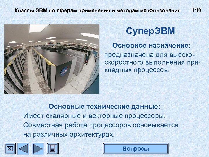 Классы ЭВМ по сферам применения и методам использования 1/10 Супер. ЭВМ Основное назначение: предназначена