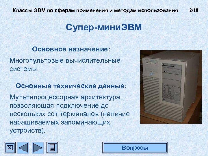 Классы ЭВМ по сферам применения и методам использования Супер-мини. ЭВМ Основное назначение: Многопультовые вычислительные
