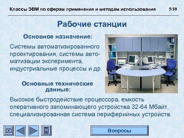Классы ЭВМ по сферам применения и методам использования 5/10 Рабочие станции Основное назначение: Системы