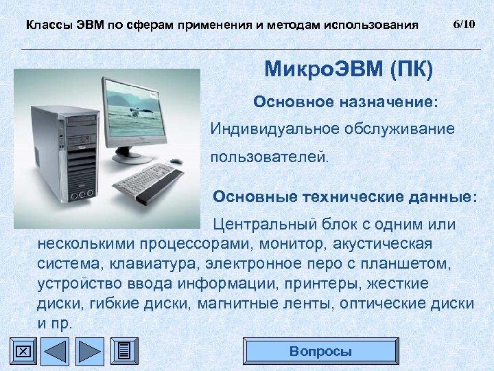 Классы ЭВМ по сферам применения и методам использования 6/10 Микро. ЭВМ (ПК) Основное назначение: