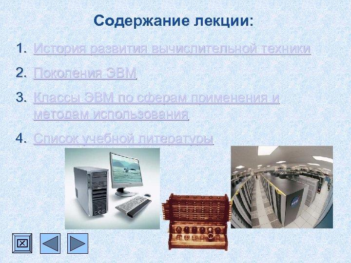 Содержание лекции: 1. История развития вычислительной техники 2. Поколения ЭВМ 3. Классы ЭВМ по