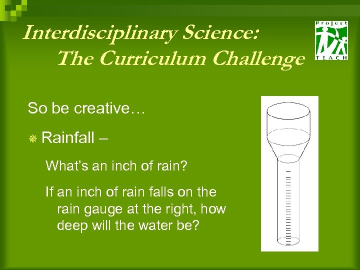 Interdisciplinary Science: The Curriculum Challenge So be creative… ¯ Rainfall – What's an inch