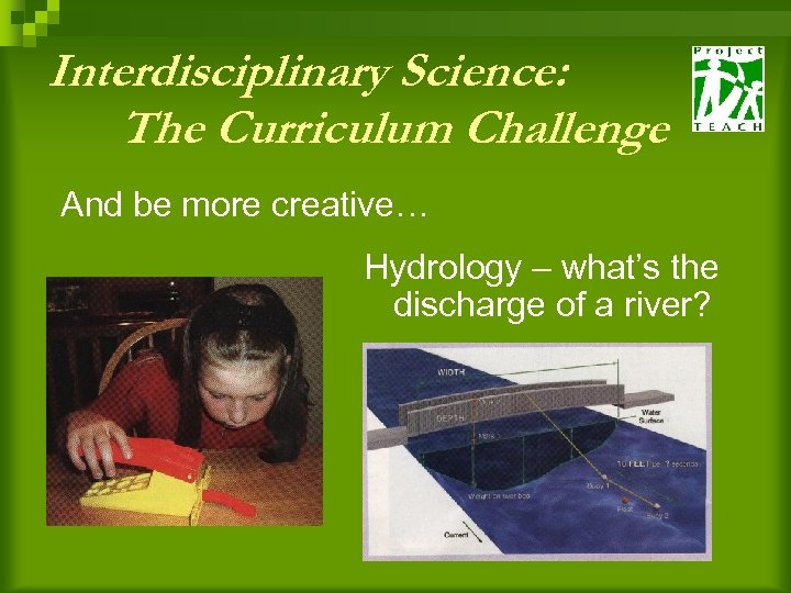 Interdisciplinary Science: The Curriculum Challenge And be more creative… Hydrology – what's the discharge