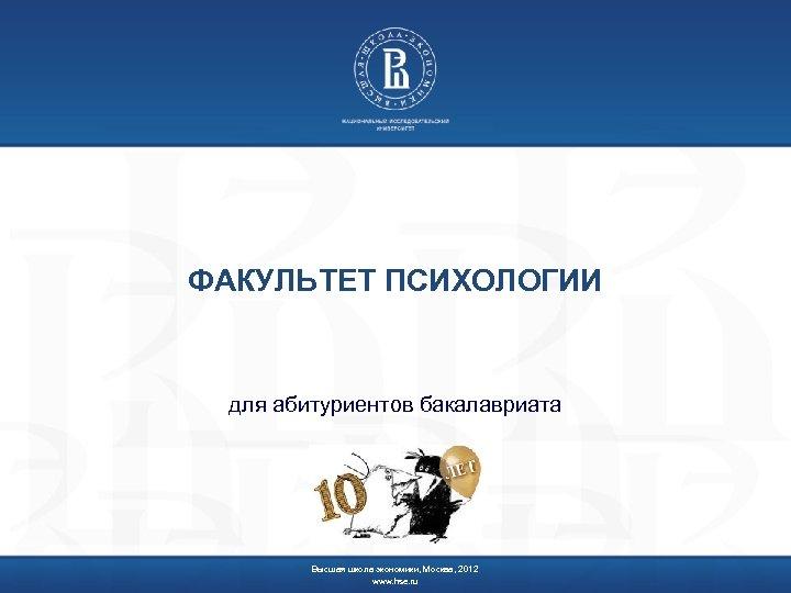 ФАКУЛЬТЕТ ПСИХОЛОГИИ для абитуриентов бакалавриата Высшая школа экономики, Москва, 2012 www. hse. ru