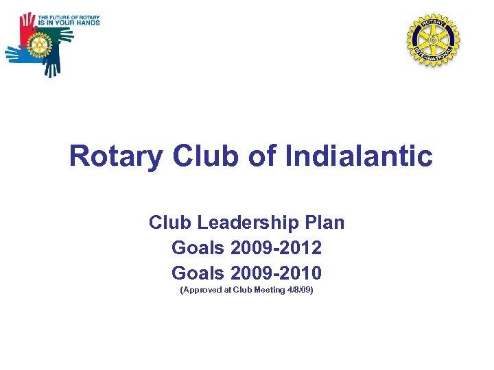 Rotary Club of Indialantic Club Leadership Plan Goals 2009 -2012 Goals 2009 -2010