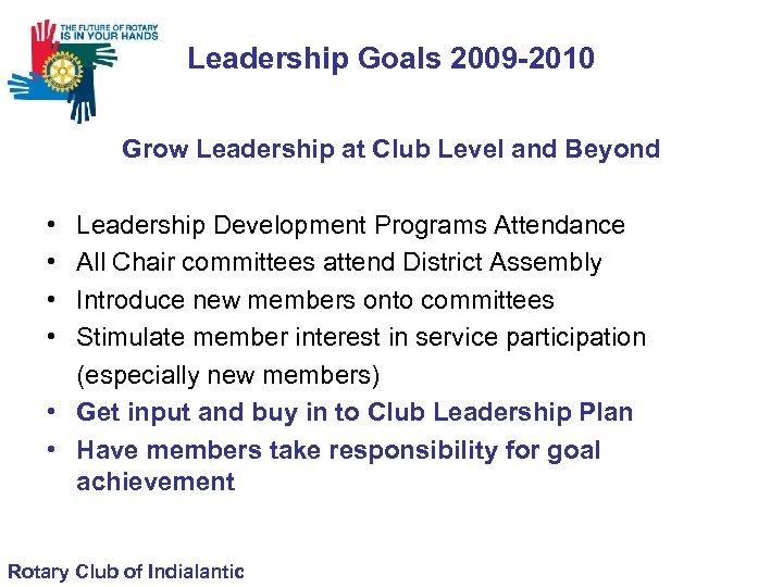 Leadership Goals 2009 -2010 Grow Leadership at Club Level and Beyond • • Leadership