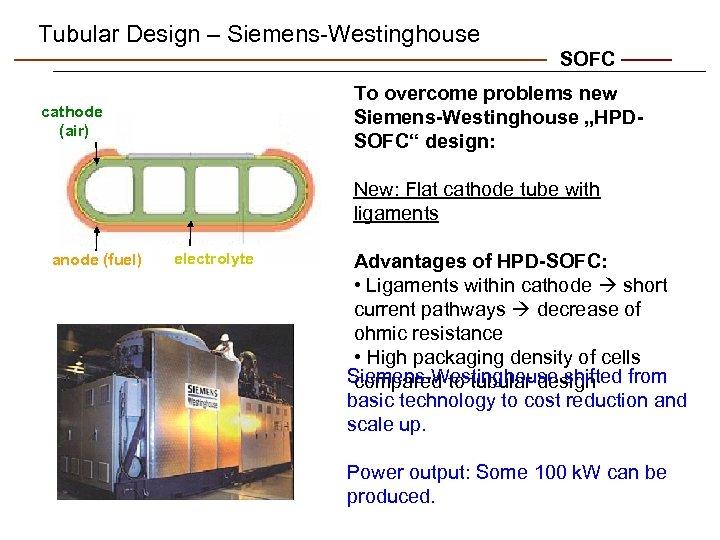 "Tubular Design – Siemens-Westinghouse SOFC To overcome problems new Siemens-Westinghouse ""HPDSOFC"" design: cathode (air)"