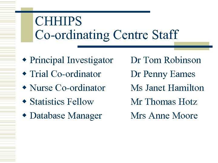 CHHIPS Co-ordinating Centre Staff w Principal Investigator w Trial Co-ordinator w Nurse Co-ordinator w