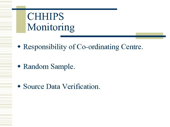 CHHIPS Monitoring w Responsibility of Co-ordinating Centre. w Random Sample. w Source Data Verification.