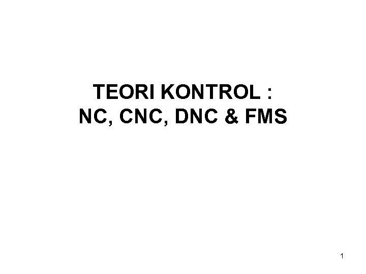 TEORI KONTROL : NC, CNC, DNC & FMS 1