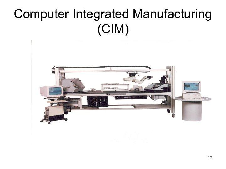 Computer Integrated Manufacturing (CIM) 12