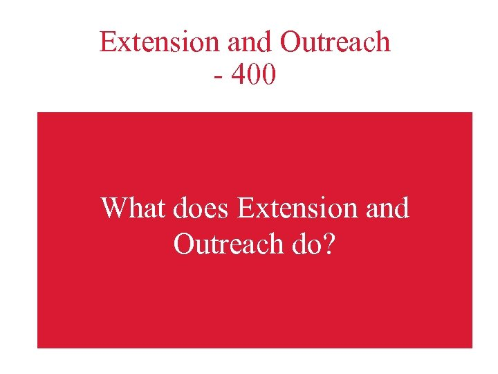 Extension and Outreach - 400 What does Extension and Outreach do?