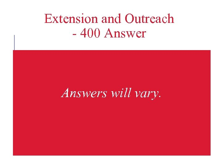 Extension and Outreach - 400 Answers will vary.