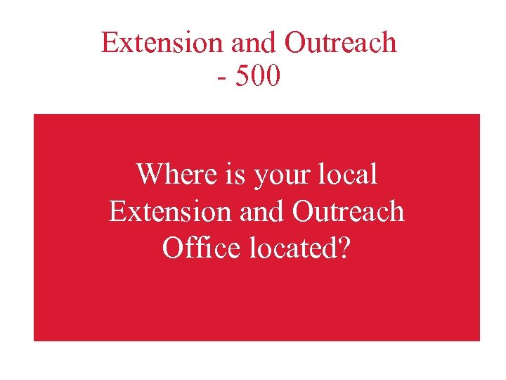 Extension and Outreach - 500 Where is your local Extension and Outreach Office located?