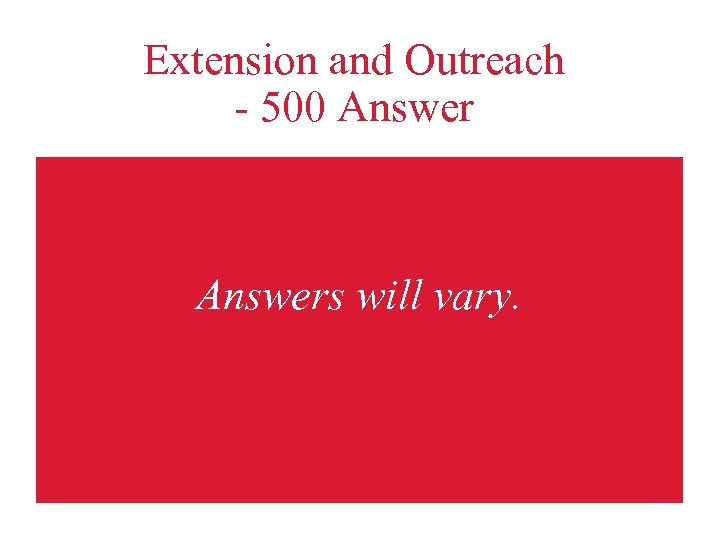 Extension and Outreach - 500 Answers will vary.