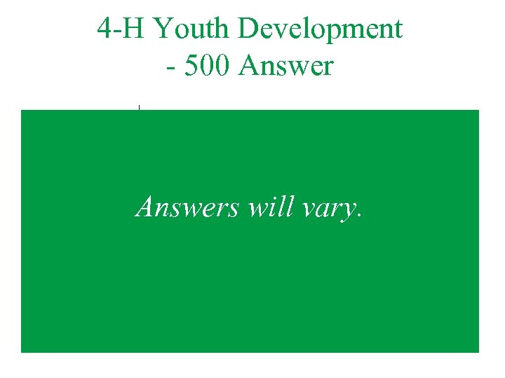 4 -H Youth Development - 500 Answers will vary.
