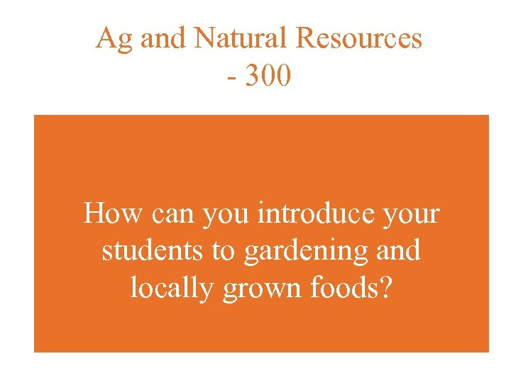 Ag and Natural Resources - 300 How can you introduce your students to gardening