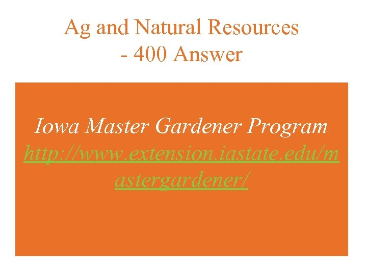 Ag and Natural Resources - 400 Answer Iowa Master Gardener Program http: //www. extension.