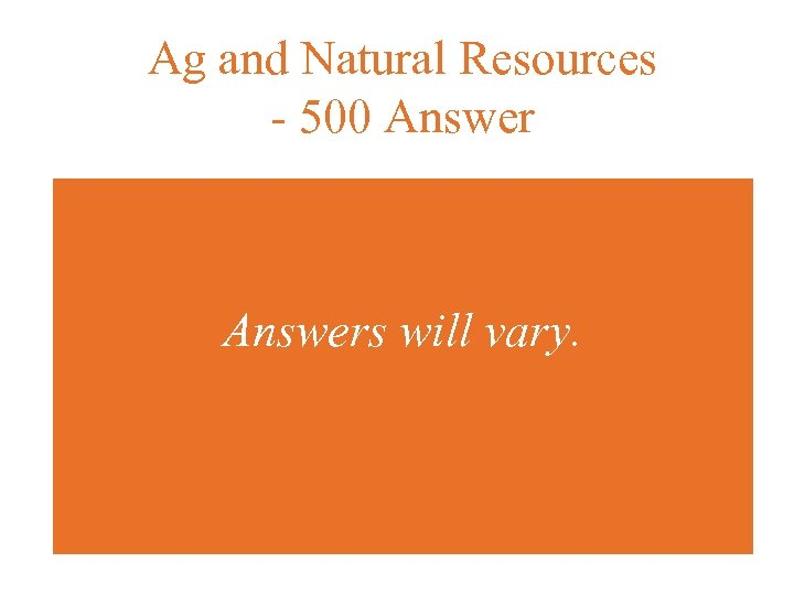 Ag and Natural Resources - 500 Answers will vary.