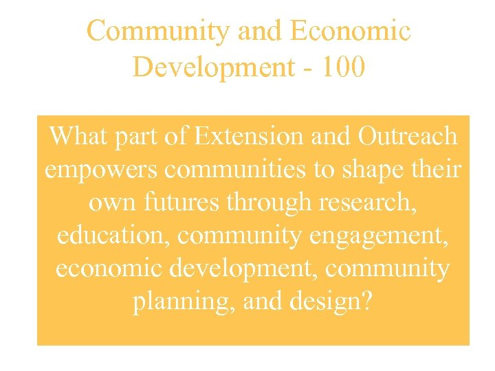 Community and Economic Development - 100 What part of Extension and Outreach empowers communities