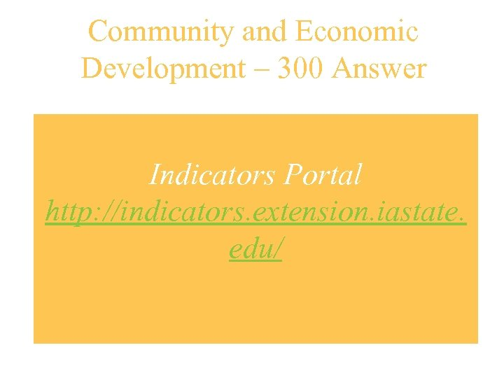 Community and Economic Development – 300 Answer Indicators Portal http: //indicators. extension. iastate. edu/