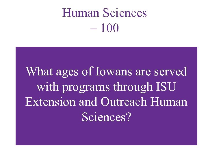 Human Sciences – 100 What ages of Iowans are served with programs through ISU