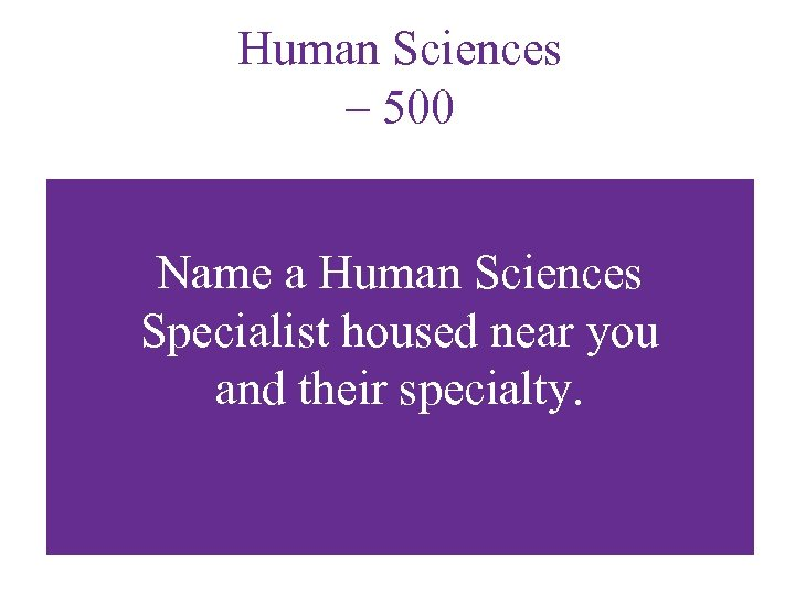 Human Sciences – 500 Name a Human Sciences Specialist housed near you and their