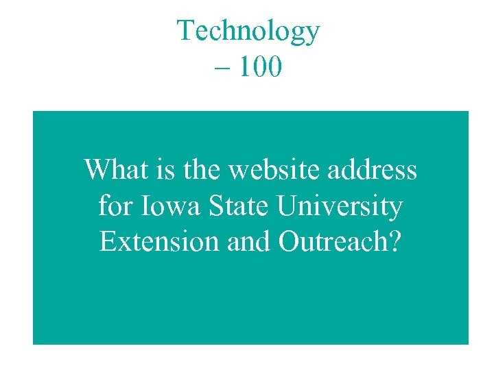 Technology – 100 What is the website address for Iowa State University Extension and