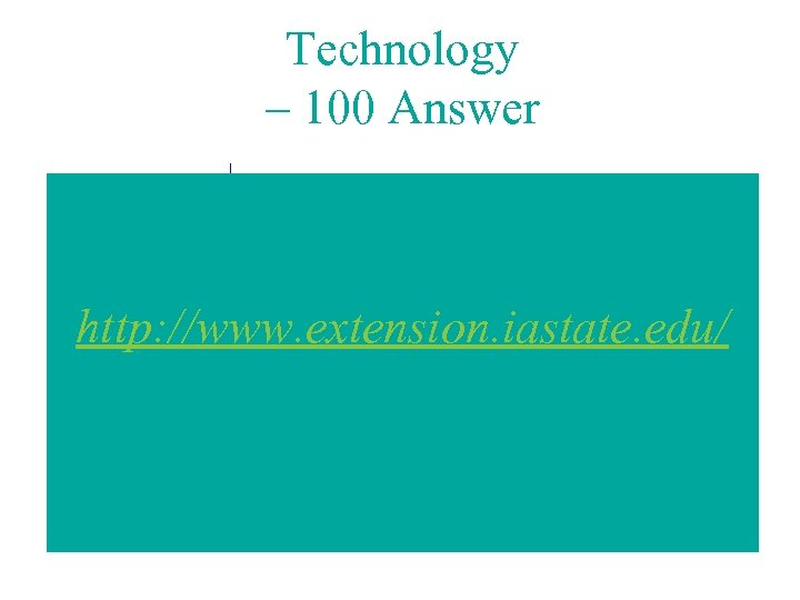 Technology – 100 Answer http: //www. extension. iastate. edu/