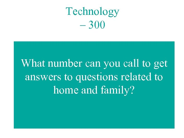 Technology – 300 What number can you call to get answers to questions related