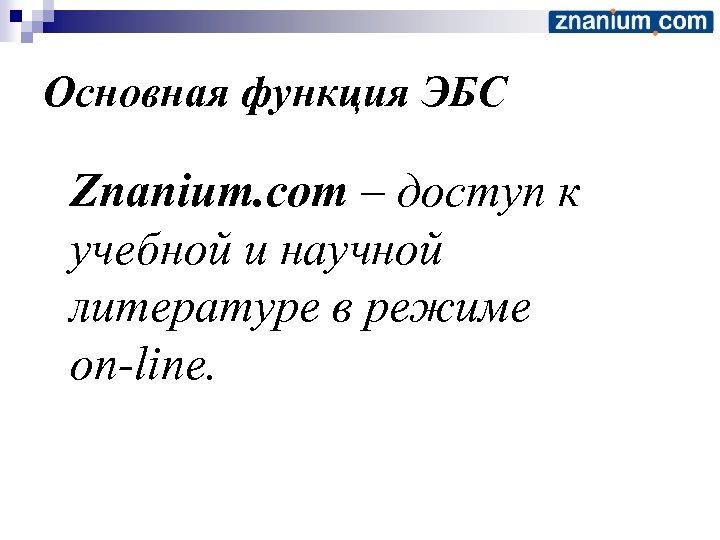 Основная функция ЭБС Znanium. com – доступ к учебной и научной литературе в режиме