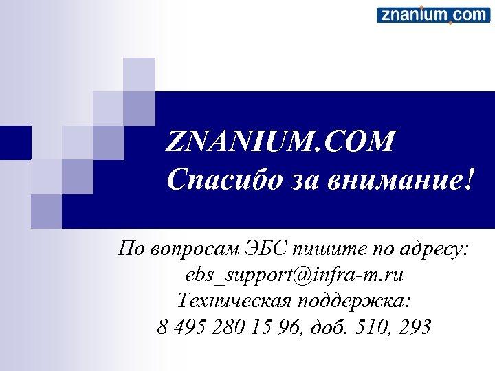 ZNANIUM. COM Спасибо за внимание! По вопросам ЭБС пишите по адресу: ebs_support@infra-m. ru Техническая