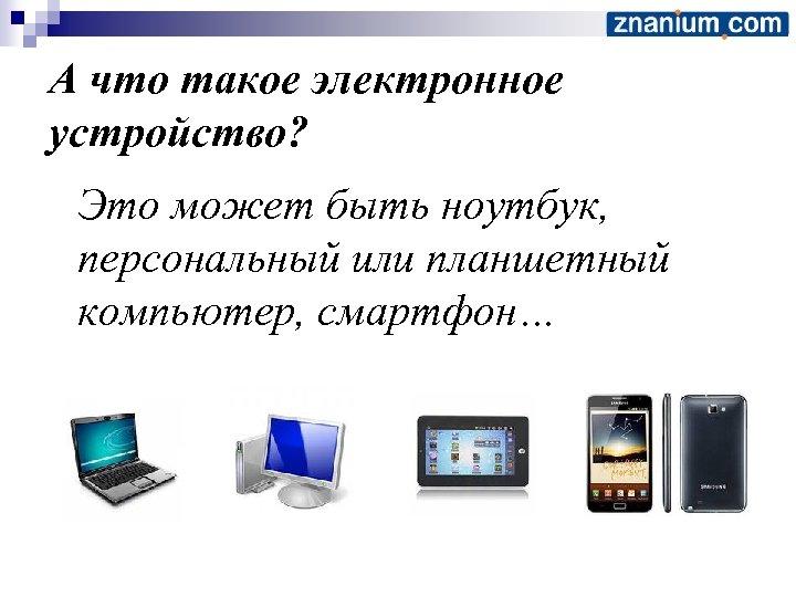 А что такое электронное устройство? Это может быть ноутбук, персональный или планшетный компьютер, смартфон…