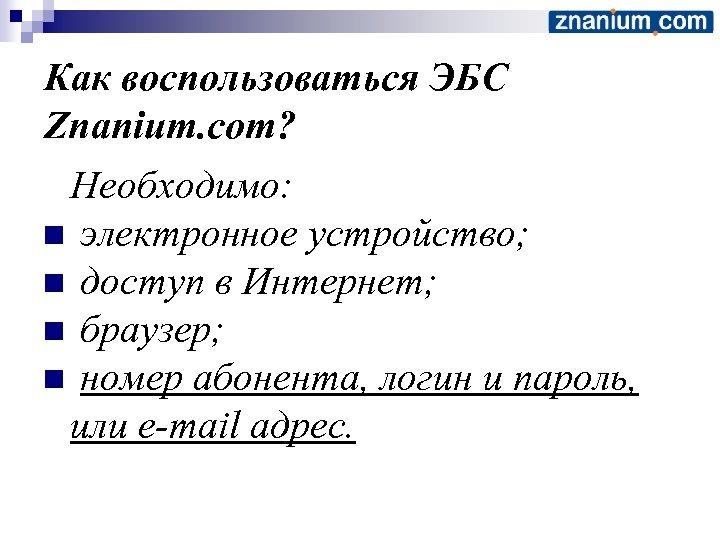 Как воспользоваться ЭБС Znanium. com? Необходимо: n электронное устройство; n доступ в Интернет; n
