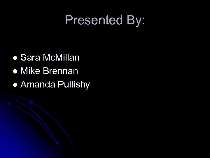 Presented By: Sara Mc. Millan l Mike Brennan l Amanda Pullishy l