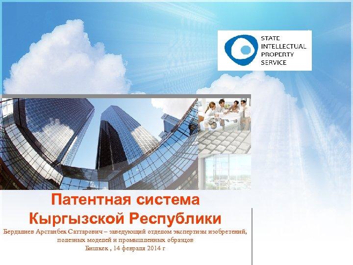 Патентная система Кыргызской Республики Бердалиев Арстанбек Саттарович – заведующий отделом экспертизы изобретений, полезных моделей