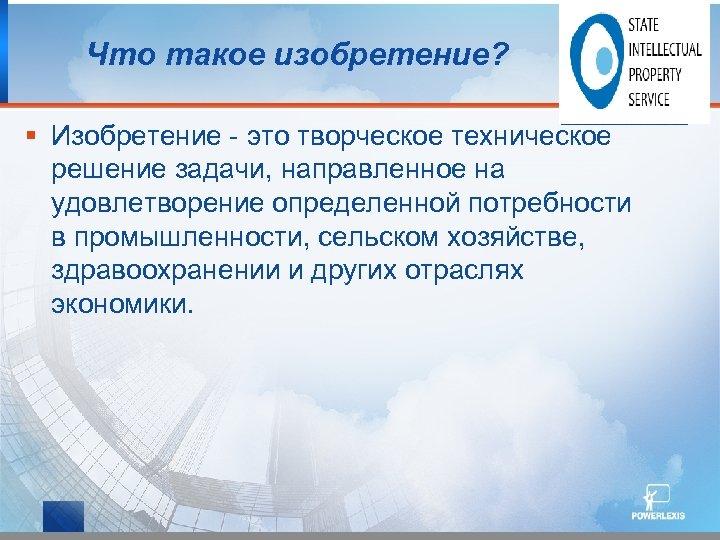 Что такое изобретение? § Изобретение - это творческое техническое решение задачи, направленное на удовлетворение