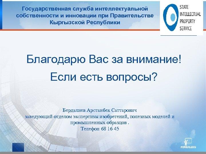 Государственная служба интеллектуальной собственности и инновации при Правительстве Кыргызской Республики Благодарю Вас за внимание!