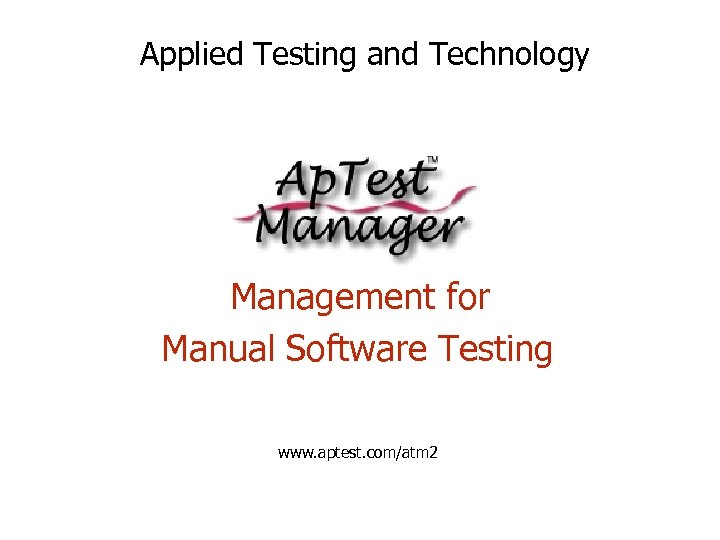 Applied Testing and Technology Management for Manual Software Testing www. aptest. com/atm 2